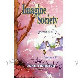 Imagine Society, A Poem a Day - Volume 2: Jean Mercier's a Poem a Day - Volume 2 by Jean Mercier, 9781482745078.