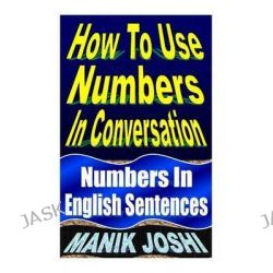 How to Use Numbers in Conversation, Numbers in English Sentences by MR Manik Joshi, 9781492742159.