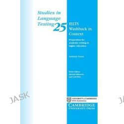 IELTS Washback in Context : Studies in Language Testing #25, Preparation for Academic Writing in Higher Education by Anthony Green, 9780521692922.