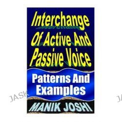 Interchange of Active and Passive Voice, Patterns and Examples by MR Manik Joshi, 9781492742302.
