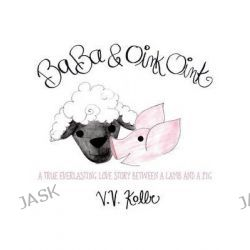 Baba & Oink Oink, A True Everlasting Love Story Between a Lamb and a Pig by V V Kolbe, 9781478765769.