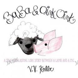 Baba & Oink Oink, A True Everlasting Love Story Between a Lamb and a Pig by V V Kolbe, 9781478763567.