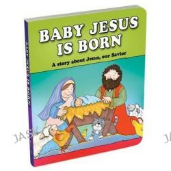 Baby Jesus Is Born, A Story about Jesus, Our Savior by Carolyn Larsen, 9781770369351.