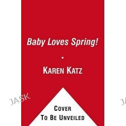 Baby Loves Spring!, Karen Katz Lift-The-Flap Books by Karen Katz, 9781442427457.