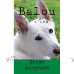 Balou, The Biography of a Dog by MR Brian Borgford, 9781479317226.