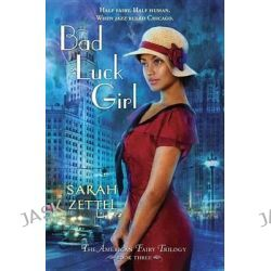 Bad Luck Girl, The American Fairy Trilogy Book 3 by Sarah Zettel, 9780375969409.