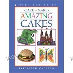 Bake and Make Amazing Cakes, Kids Can Do It (Paperback) by Elizabeth MacLeod, 9781550748482.