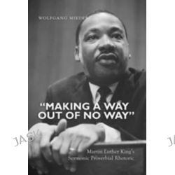 Making a Way Out of No Way, Martin Luther King's Sermonic Proverbial Rhetoric by Wolfgang Mieder, 9781433113048.