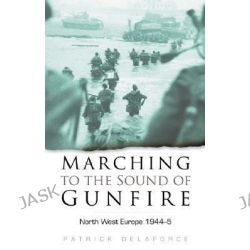 Marching to the Sound of Gunfire, North West Europe 1944-5 by Patrick Delaforce, 9780750934251.
