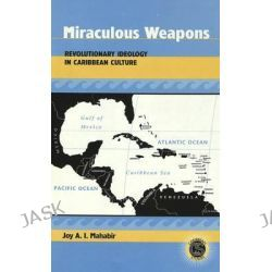 Miraculous Weapons, Revolutionary Ideology in Caribbean Culture by Joy A. I. Mahabir, 9780820461557.