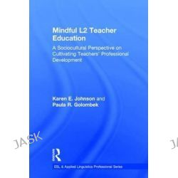 Mindful L2 Teacher Education, A Sociocultural Perspective on Cultivating Teachers' Professional Development by Karen E. Johnson, 9781138189782.