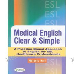 Medical English Clear and Simple, A Practice-based Approach to English for ESL Healthcare Professionals by Melodie Hull, 9780803621657.
