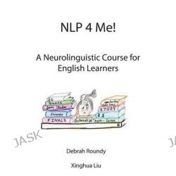 Nlp 4 Me! a Neurolinguistic Course for English Learners by Debrah Roundy, 9781907962851.
