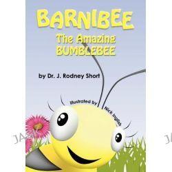 Barnibee, the Amazing Bumblebee by J Rodney Short, 9780985073312.