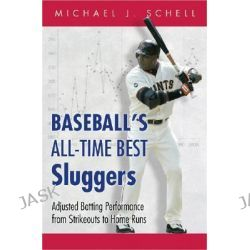 Baseball's All-Time Best Sluggers, Adjusted Batting Performance from Strikeouts to Home Runs by Michael J. Schell, 9780691115573.