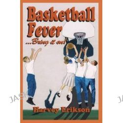 Basketball Fever...Bring It On! by Harvey Erikson, 9781626525832.