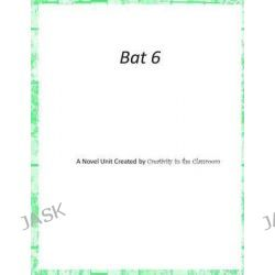 Bat 6, Novel Unit Created by Creativity in the Classroom by Creativity in the Classroom, 9781507532317.