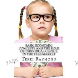Basic Economic Concepts and the Role of Individual Choice in the Free Market, (First Grade Social Science Lesson, Activities, Discussion Questions and Quizzes) by Terri Raymond, 9781500190
