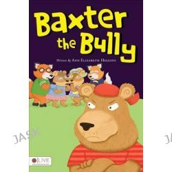 Baxter the Bully by Ann Elizabeth Higgins, 9781617777240.