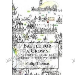 Battle for a Crown, Adventure, Battle and Courage in Medieval Times by Senior Research Fellow Centre for Citizenship and Community Mental Health School of Health Studies Philip Thomas, 978