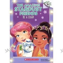 Be a Star!, Amazing Stardust Friends by Heather Alexander, 9780606370394.