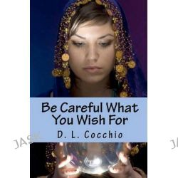 Be Careful What You Wish for, Amulet by D L Cocchio, 9781456555443.