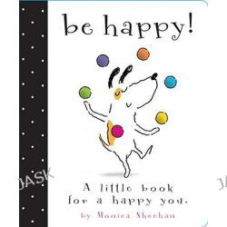 Be Happy!, A Little Book for a Happy You by Monica Sheehan, 9781442406766.