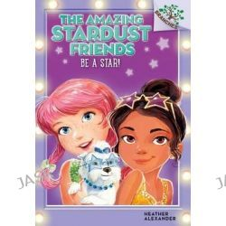Be a Star!, A Branches Book (the Amazing Stardust Friends #2) by Heather Alexander, 9780545757553.