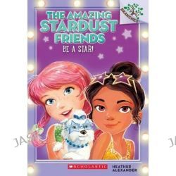 Be a Star!, A Branches Book (the Amazing Stardust Friends #2) by Heather Alexander, 9780545757546.