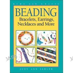 Beading, Bracelets, Earrings, Necklaces and More by Judy Ann Sadler, 9781550743388.