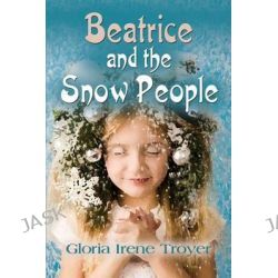 Beatrice and the Snow People by Gloria Irene Troyer, 9781626464810.