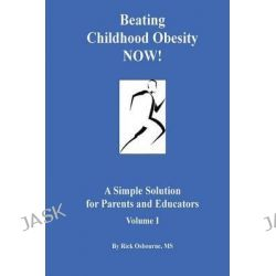 Beating Childhood Obesity Now!, A Simple Solution for Parents and Educators by Rick Osbourne, 9780976696544.