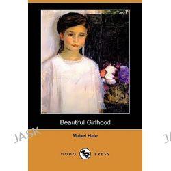 Beautiful Girlhood (Dodo Press) by Mabel Hale, 9781409948766.