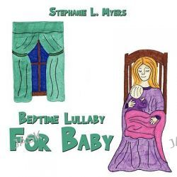 Bedtime Lullaby For Baby by Stephanie L. Myers, 9781438902784.