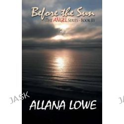 Before the Sun, The Angel Series-Book II by Allana Lowe, 9780985225421.