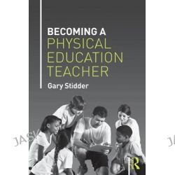 Becoming a Physical Education Teacher by Gary Stidder, 9781138778283.