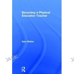 Becoming a Physical Education Teacher by Gary Stidder, 9781138778276.