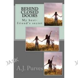 Behind Closed Doors, My Bf's Secret I Wasn't Suppose to See by A J Purves, 9781495979866.
