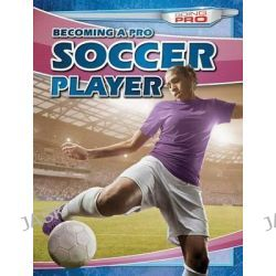 Becoming a Pro Soccer Player, Going Pro by Andrew Pina, 9781482420746.
