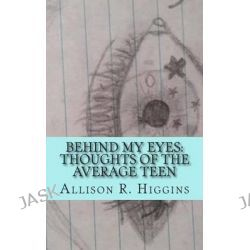 Behind My Eyes, Thoughts of the Average Teen: Thoughts of the Average Teen by Allison Higgins, 9781507754993.