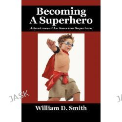 Becoming a Superhero, Adventures of an American Superhero by William D Smith, 9781432720711.