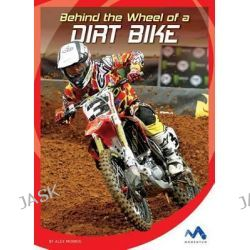Behind the Wheel of a Dirt Bike, In the Driver's Seat by Alex Monnig, 9781634074285.