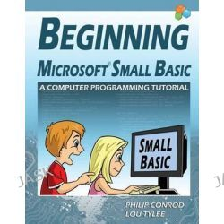 Beginning Microsoft Small Basic - A Computer Programming Tutorial - Color Illustrated 1.0 Edition by Philip Conrod, 9781937161545.
