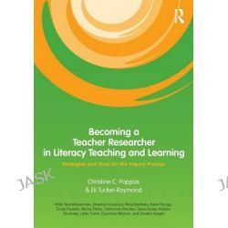 Becoming a Teacher Researcher in Literacy Teaching and Learning, Strategies and Tools for the Inquiry Process by Christine C. Pappas, 9780415996211.