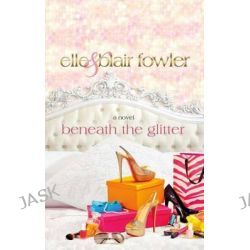 Beneath the Glitter by Elle Fowler, 9781250006189.
