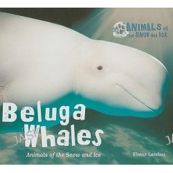 Beluga Whales, Animals of the Snow and Ice by Elaine Landau, 9780766034594.