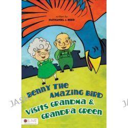Benny the Amazing Bird Visits Grandma & Grandpa Green by Nathaniel J Reed, 9781613461112.