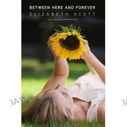 Between Here and Forever by Elizabeth Scott, 9781416994848.