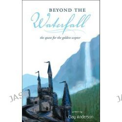 Beyond the Waterfall, The Quest for the Golden Scepter by Clay Anderson, 9781606040324.