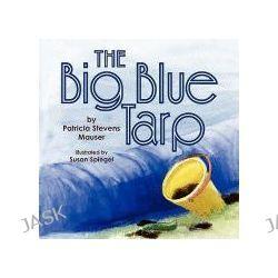 Big Blue Tarp by Patricia Steve Mauser, 9781436333368.